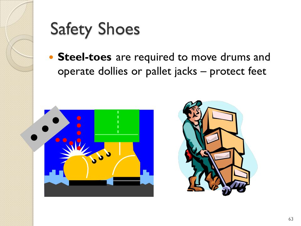 Safety Shoes Steel-toes are required to move drums and operate dollies or pallet jacks – protect feet.