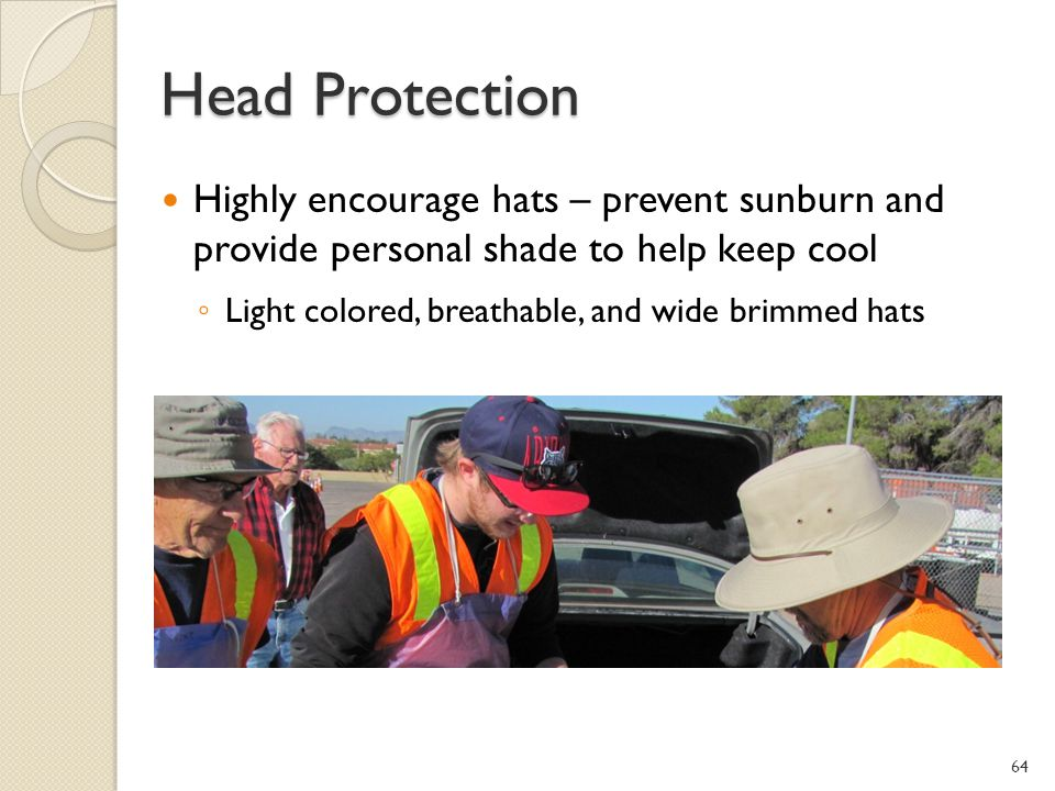 Head Protection Highly encourage hats – prevent sunburn and provide personal shade to help keep cool.