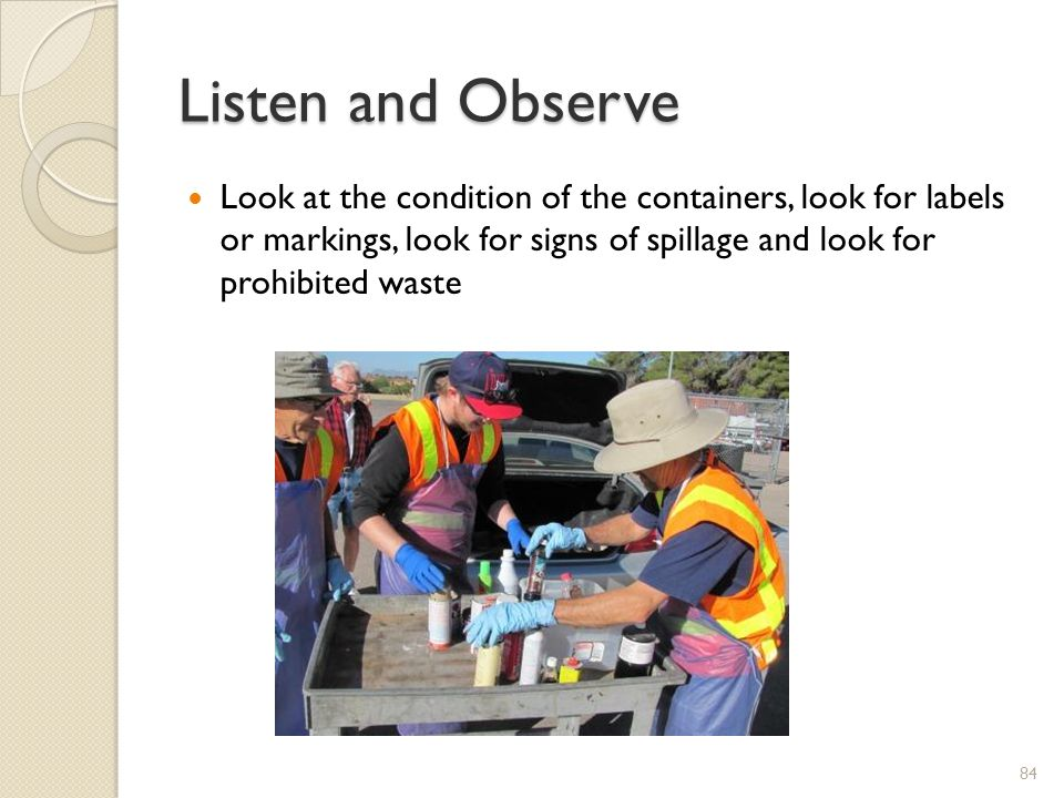 Listen and Observe Look at the condition of the containers, look for labels or markings, look for signs of spillage and look for prohibited waste.