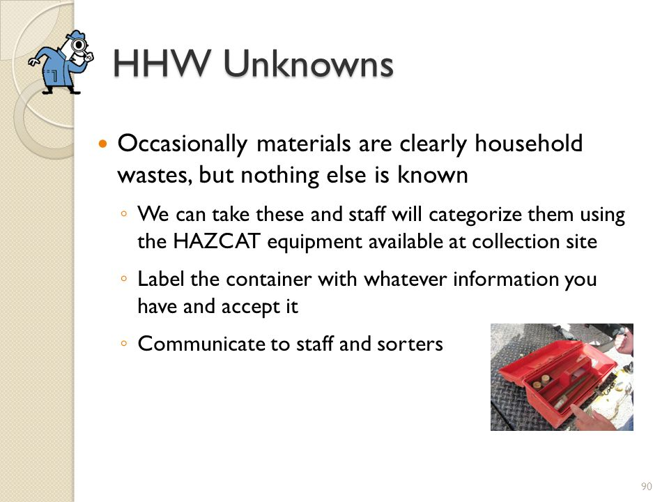HHW Unknowns Occasionally materials are clearly household wastes, but nothing else is known.