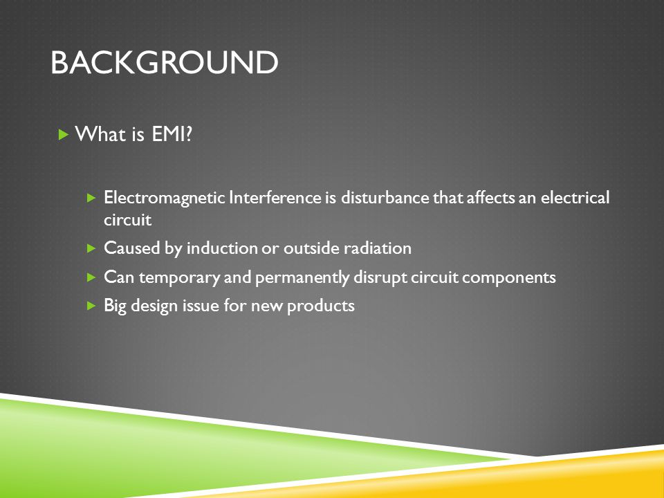 Background What is EMI Electromagnetic Interference is disturbance that affects an electrical circuit.