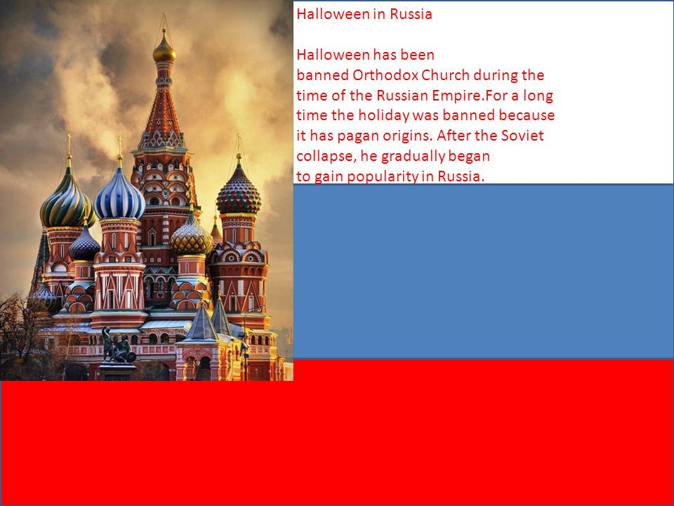 Halloween in Russia Halloween has been banned Orthodox Church during the time of the Russian Empire.For a long time the holiday was banned because it has pagan origins. After the Soviet collapse, he gradually began to gain popularity in Russia.