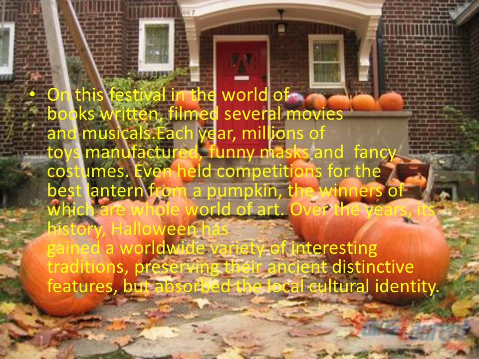 On this festival in the world of books written, filmed several movies and musicals.Each year, millions of toys manufactured, funny masks and fancy costumes. Even held competitions for the best lantern from a pumpkin, the winners of which are whole world of art.