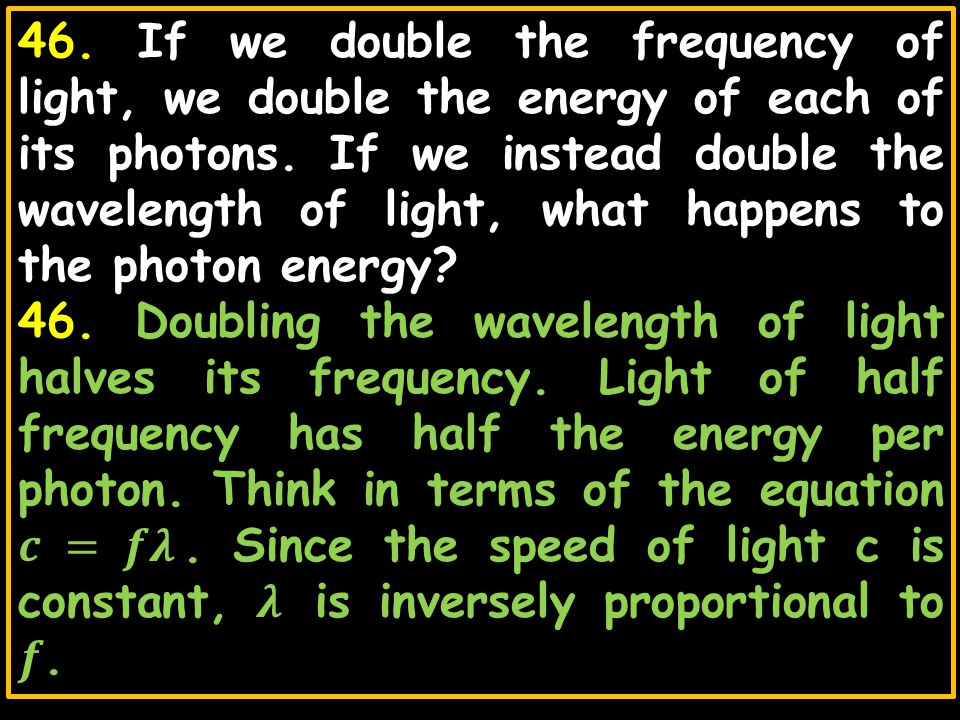 46. If we double the frequency of light, we double the energy of each of its photons. If we instead double the wavelength of light, what happens to the photon energy
