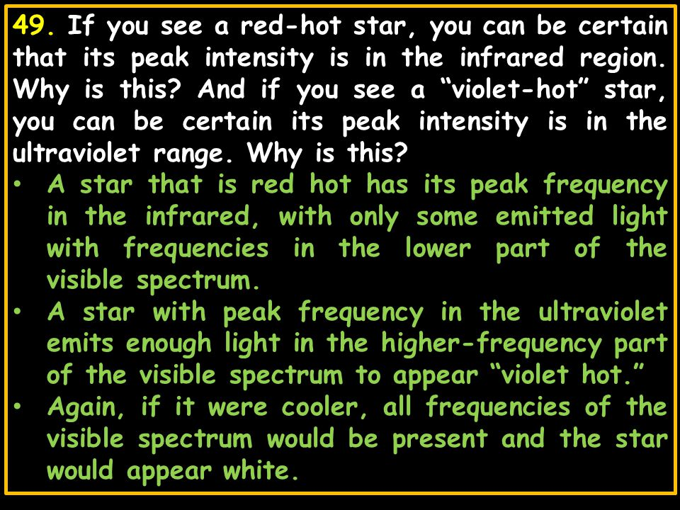 49. If you see a red-hot star, you can be certain that its peak intensity is in the infrared region. Why is this And if you see a violet-hot star, you can be certain its peak intensity is in the ultraviolet range. Why is this