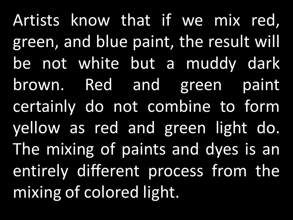 Artists know that if we mix red, green, and blue paint, the result will be not white but a muddy dark brown.