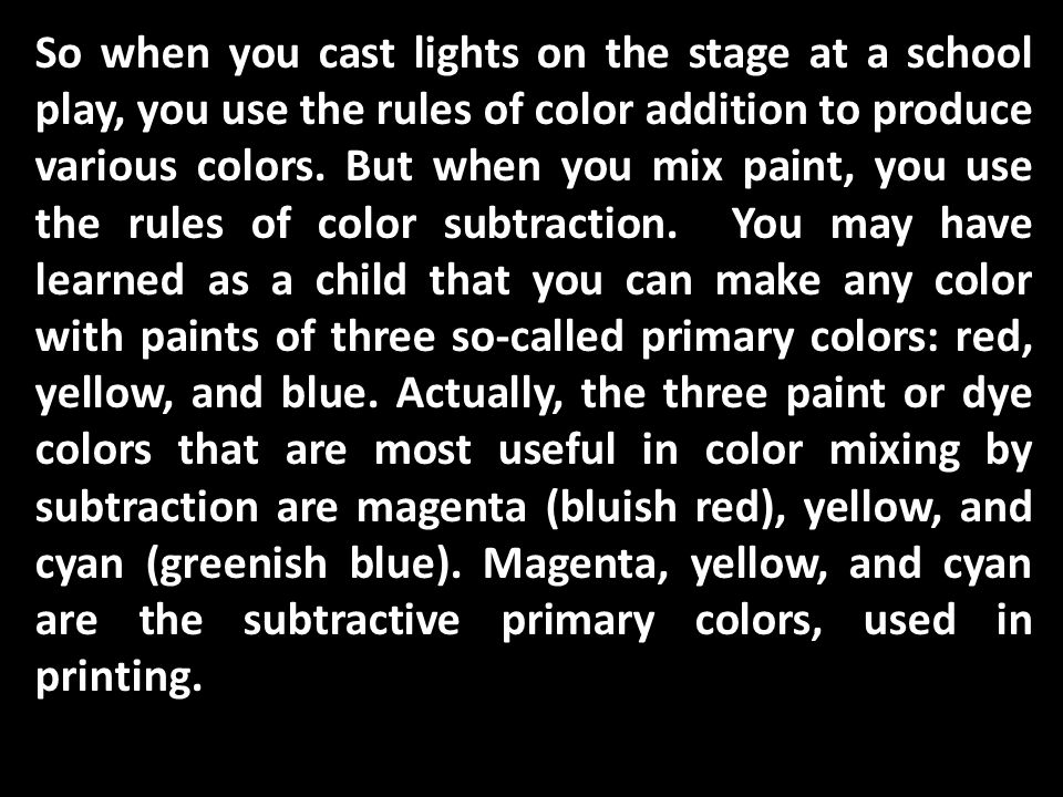 So when you cast lights on the stage at a school play, you use the rules of color addition to produce various colors.