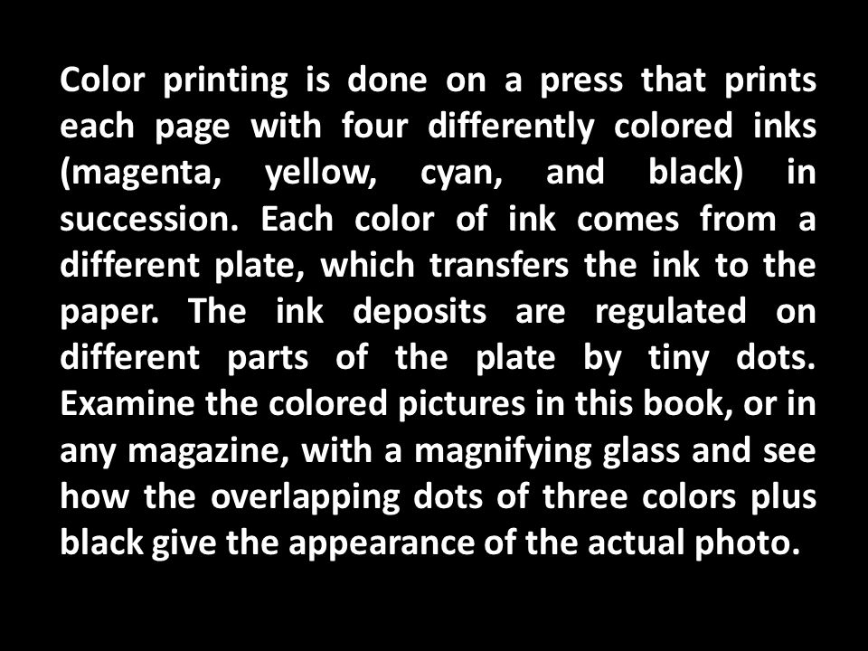 Color printing is done on a press that prints each page with four differently colored inks (magenta, yellow, cyan, and black) in succession.