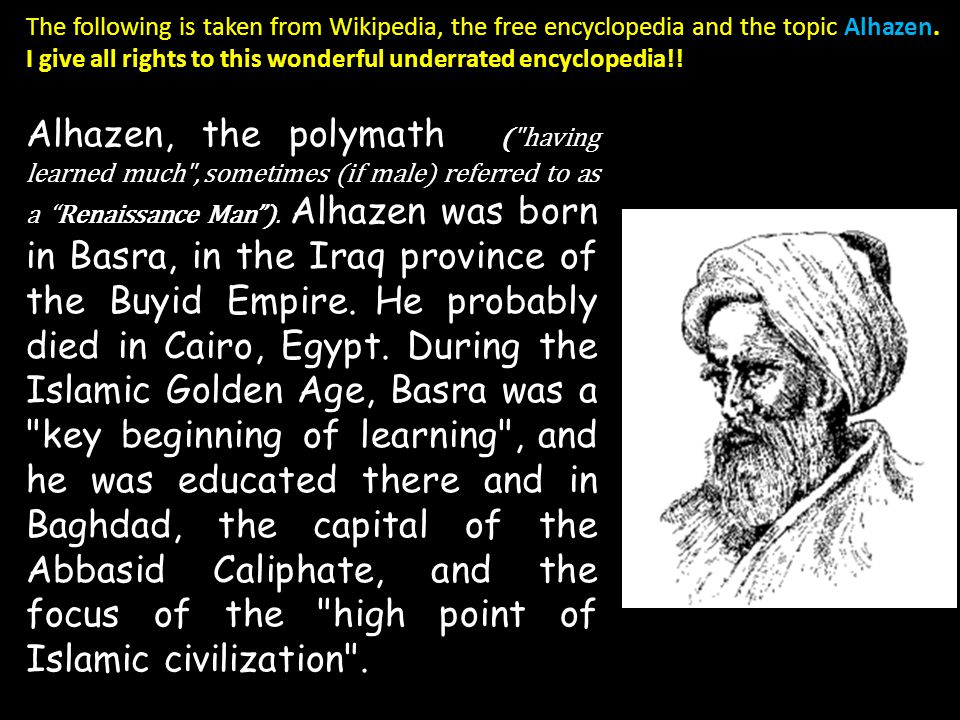 The following is taken from Wikipedia, the free encyclopedia and the topic Alhazen. I give all rights to this wonderful underrated encyclopedia!!