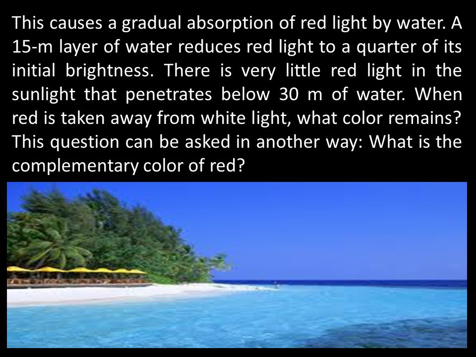 This causes a gradual absorption of red light by water