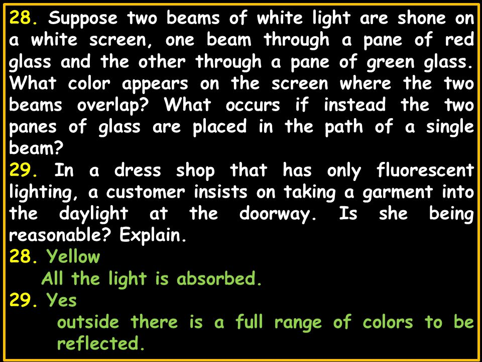 28. Suppose two beams of white light are shone on a white screen, one beam through a pane of red glass and the other through a pane of green glass. What color appears on the screen where the two beams overlap What occurs if instead the two panes of glass are placed in the path of a single beam