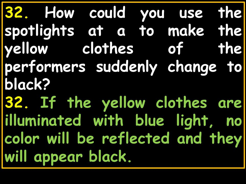 32. How could you use the spotlights at a to make the yellow clothes of the performers suddenly change to black
