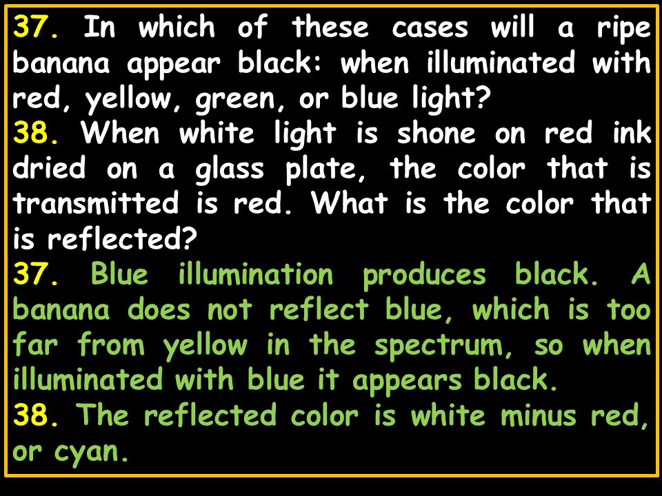 37. In which of these cases will a ripe banana appear black: when illuminated with red, yellow, green, or blue light