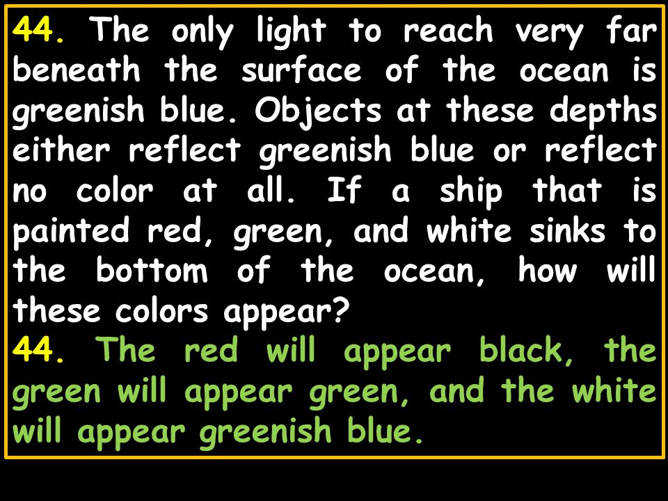 44. The only light to reach very far beneath the surface of the ocean is greenish blue. Objects at these depths either reflect greenish blue or reflect no color at all. If a ship that is painted red, green, and white sinks to the bottom of the ocean, how will these colors appear