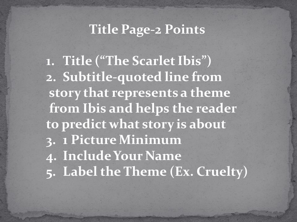 Title Page-2 Points Title ( The Scarlet Ibis ) Subtitle-quoted line from. story that represents a theme.