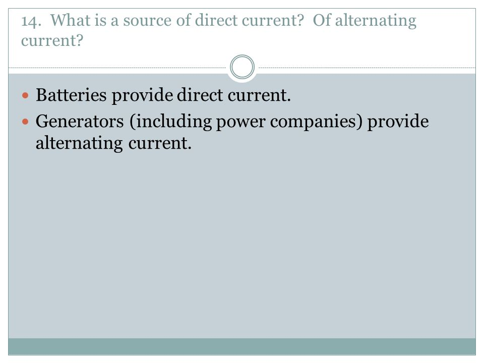 14. What is a source of direct current Of alternating current