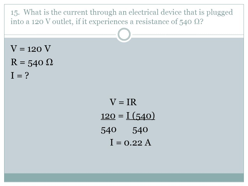 15. What is the current through an electrical device that is plugged into a 120 V outlet, if it experiences a resistance of 540 Ω