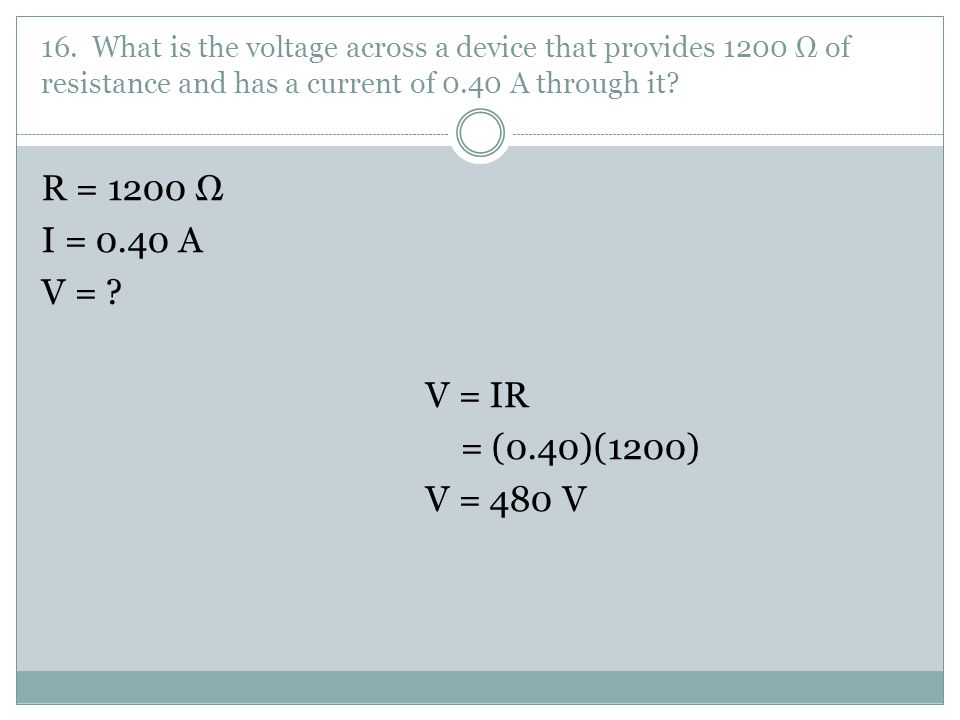 R = 1200 Ω I = 0.40 A V = V = IR = (0.40)(1200) V = 480 V