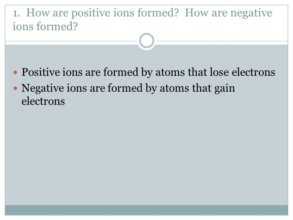 1. How are positive ions formed How are negative ions formed