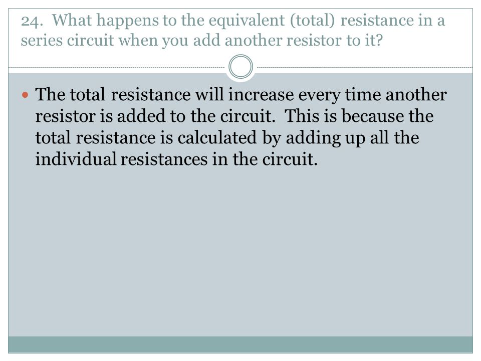 24. What happens to the equivalent (total) resistance in a series circuit when you add another resistor to it