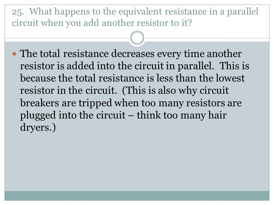 25. What happens to the equivalent resistance in a parallel circuit when you add another resistor to it