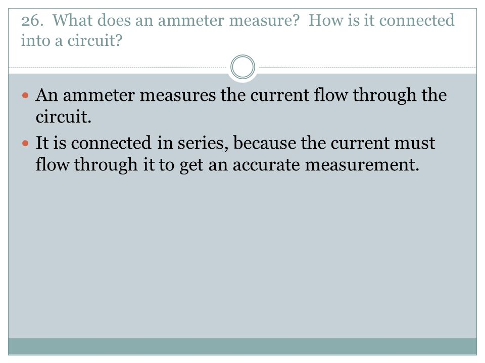 26. What does an ammeter measure How is it connected into a circuit