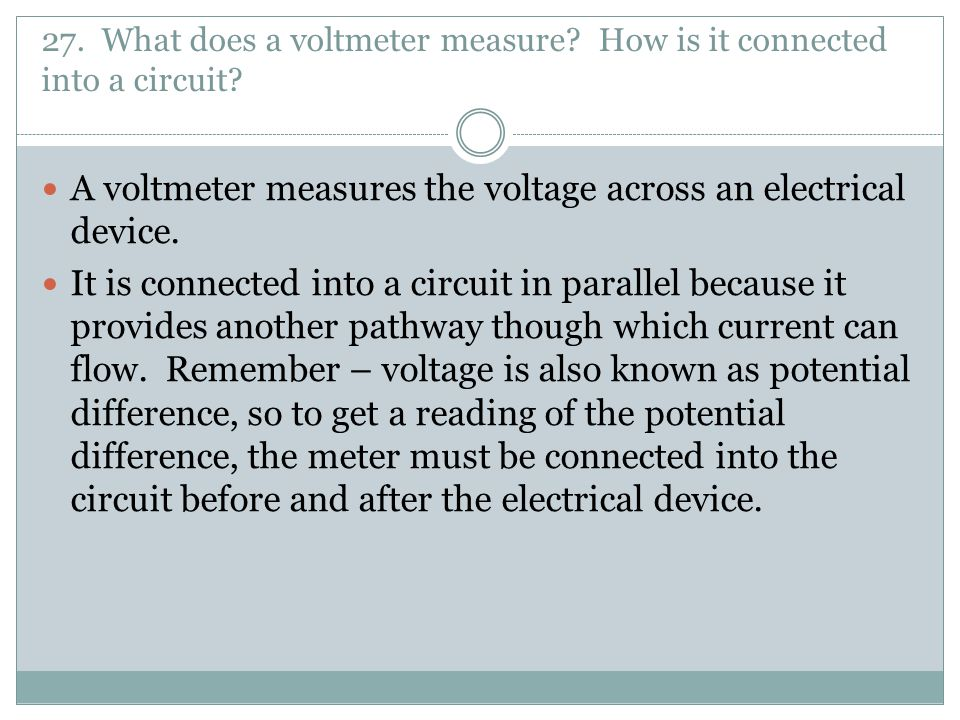 27. What does a voltmeter measure How is it connected into a circuit
