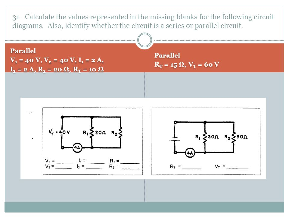 31. Calculate the values represented in the missing blanks for the following circuit diagrams. Also, identify whether the circuit is a series or parallel circuit.