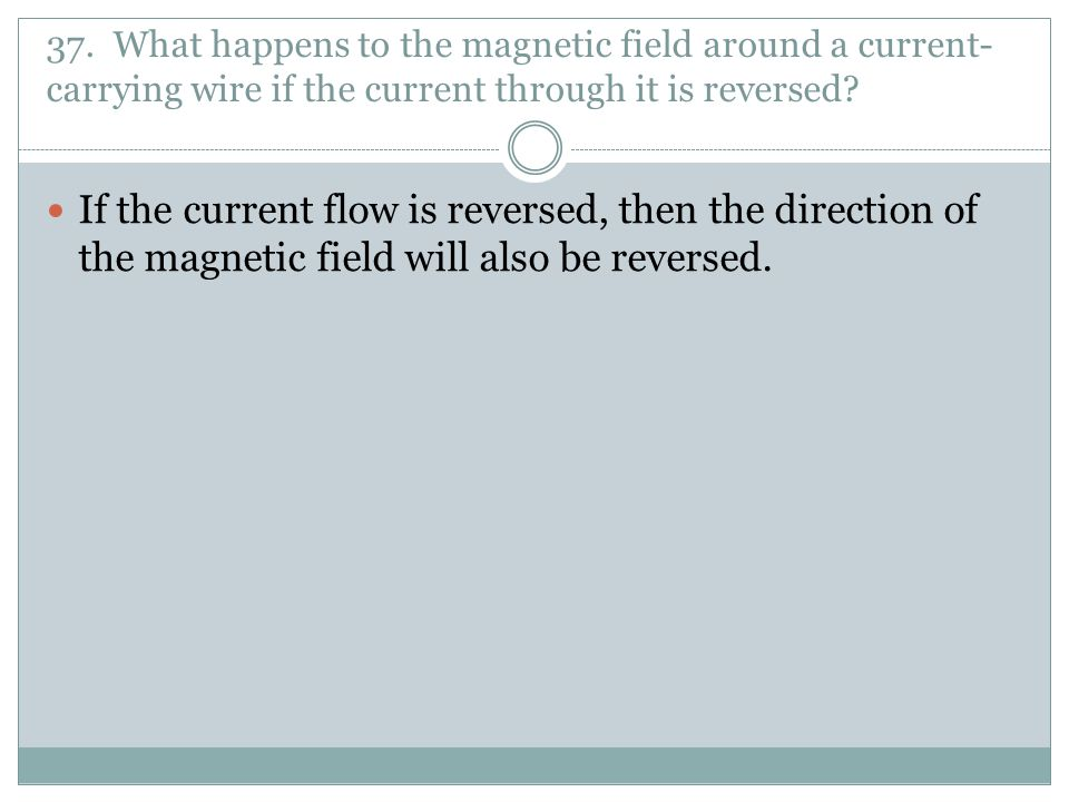 37. What happens to the magnetic field around a current-carrying wire if the current through it is reversed
