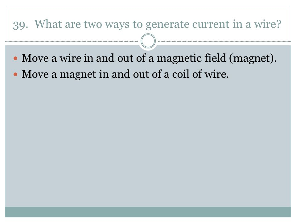 39. What are two ways to generate current in a wire