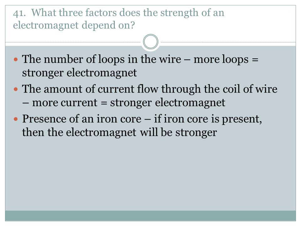 The number of loops in the wire – more loops = stronger electromagnet