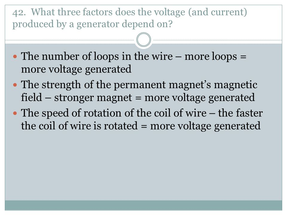 The number of loops in the wire – more loops = more voltage generated