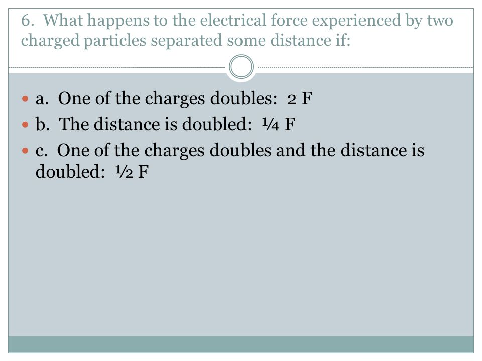 a. One of the charges doubles: 2 F b. The distance is doubled: ¼ F