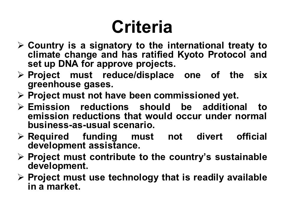 Criteria Country is a signatory to the international treaty to climate change and has ratified Kyoto Protocol and set up DNA for approve projects.