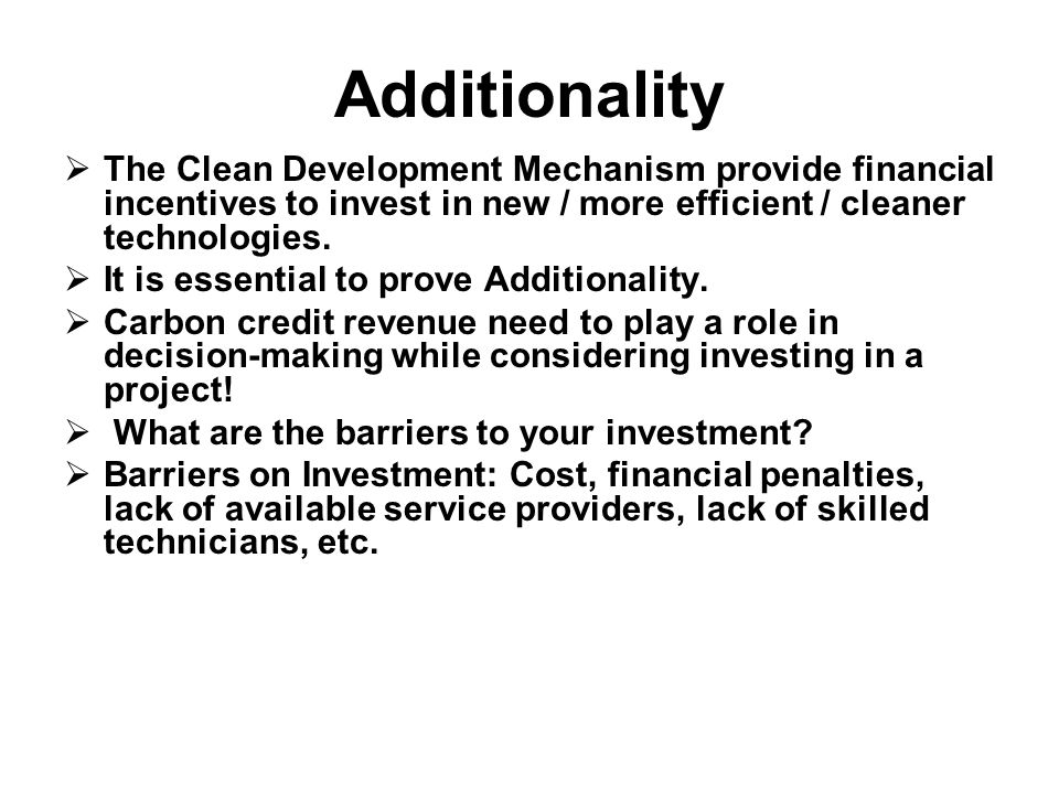 Additionality The Clean Development Mechanism provide financial incentives to invest in new / more efficient / cleaner technologies.
