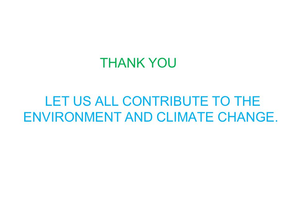 THANK YOU LET US ALL CONTRIBUTE TO THE ENVIRONMENT AND CLIMATE CHANGE.