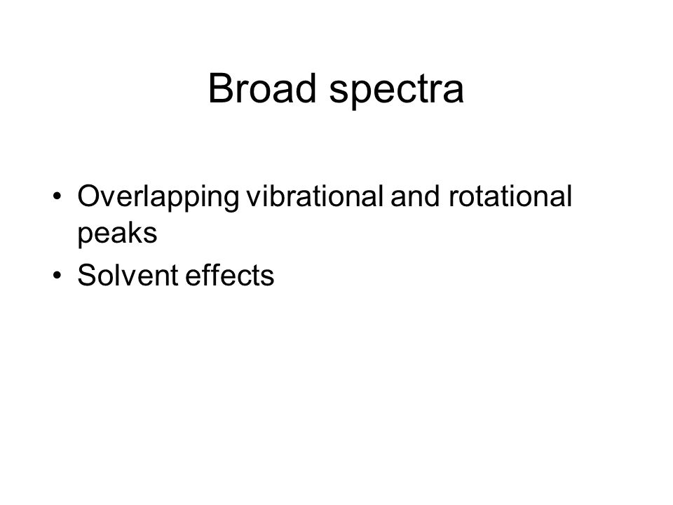 Broad spectra Overlapping vibrational and rotational peaks