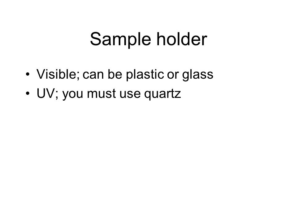 Sample holder Visible; can be plastic or glass UV; you must use quartz