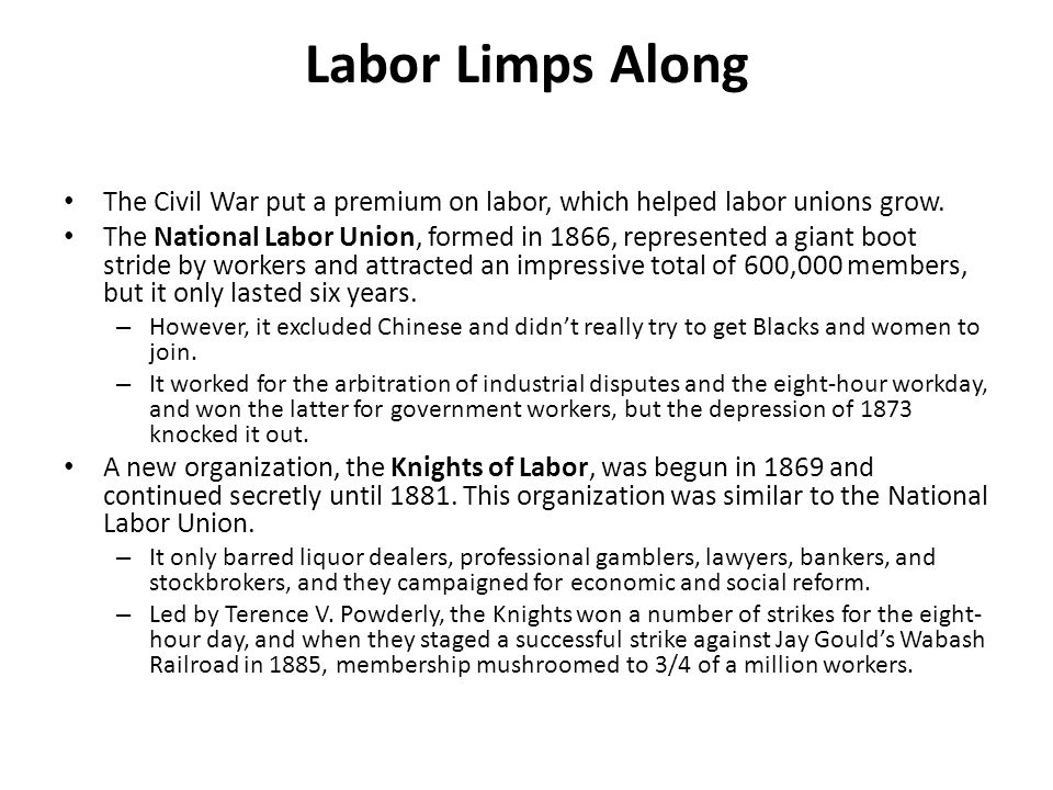 Labor Limps Along The Civil War put a premium on labor, which helped labor unions grow.