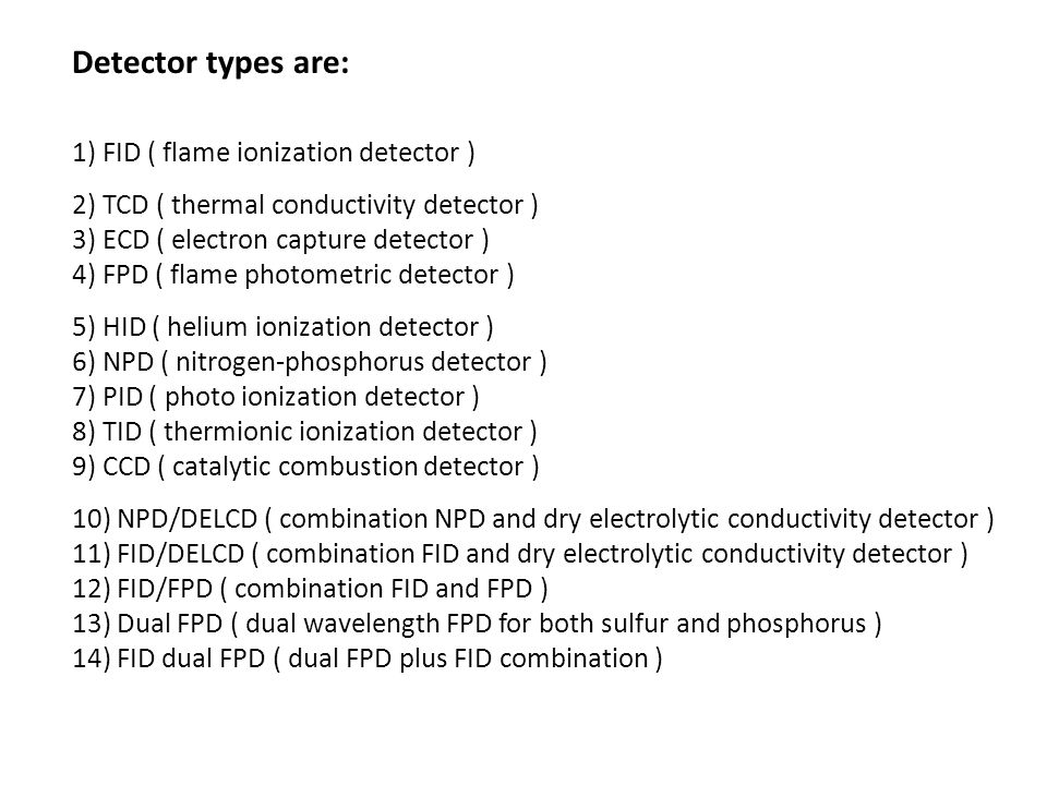 Detector types are: 1) FID ( flame ionization detector )