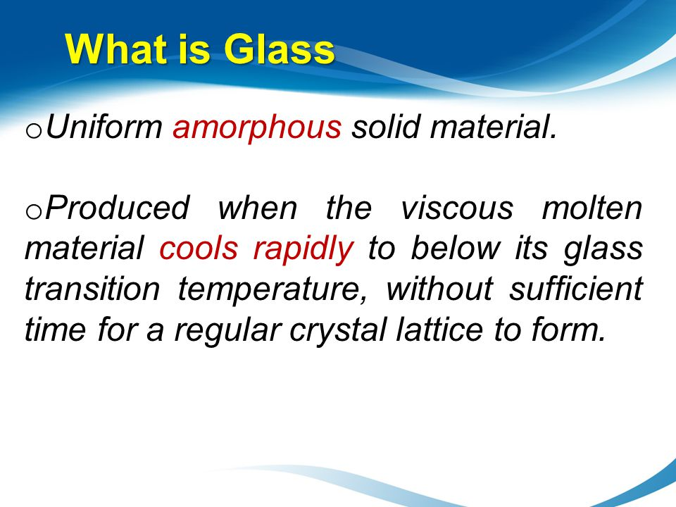 What is Glass Uniform amorphous solid material.
