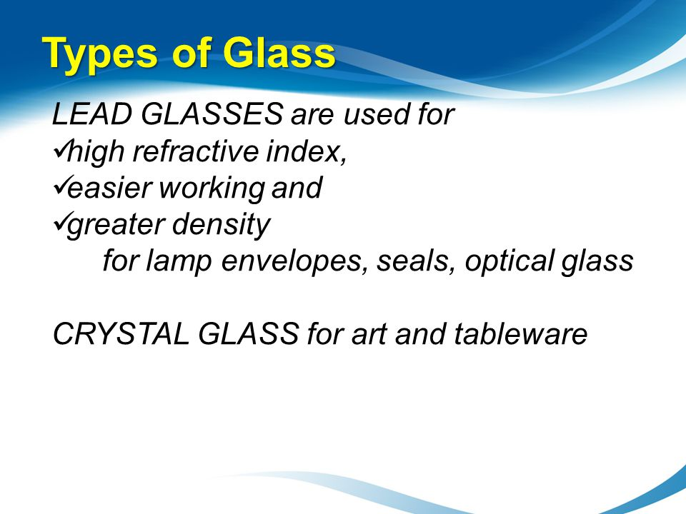 Types of Glass LEAD GLASSES are used for high refractive index,