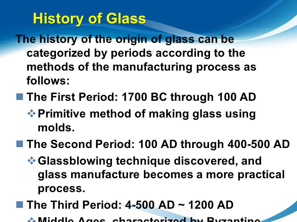 History of Glass The history of the origin of glass can be categorized by periods according to the methods of the manufacturing process as follows: