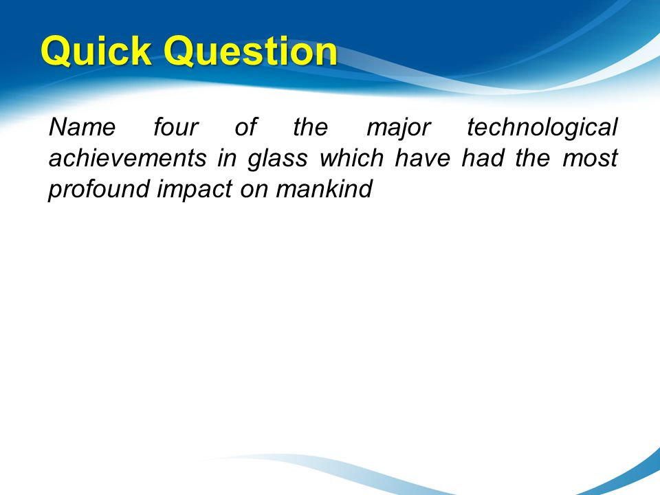 Quick Question Name four of the major technological achievements in glass which have had the most profound impact on mankind.