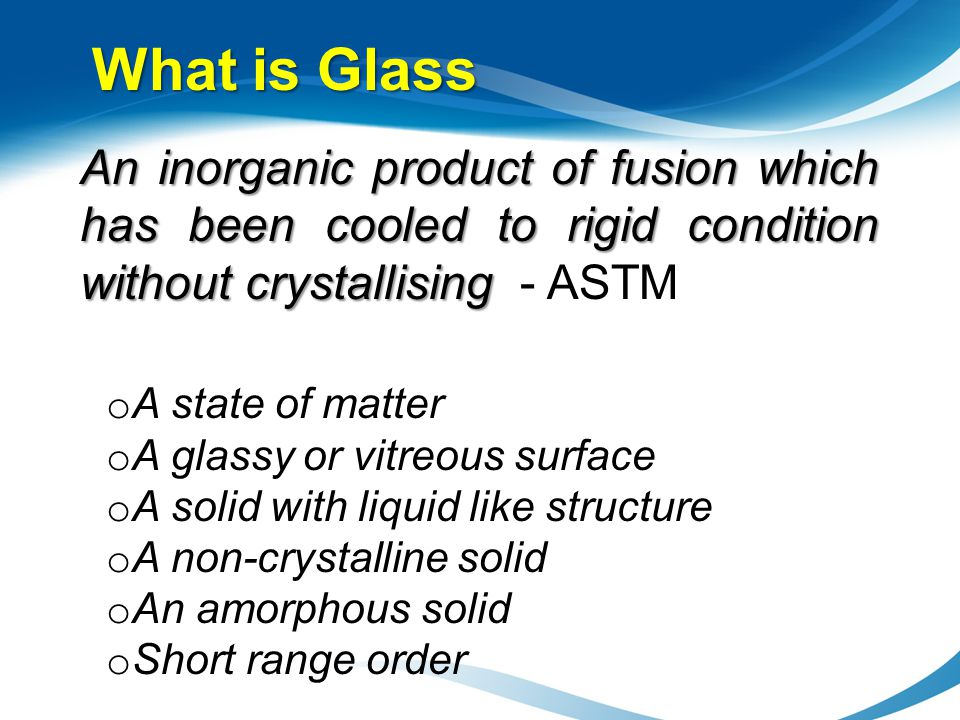 What is Glass An inorganic product of fusion which has been cooled to rigid condition without crystallising - ASTM.
