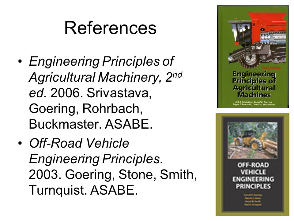 References Engineering Principles of Agricultural Machinery, 2nd ed. 2006. Srivastava, Goering, Rohrbach, Buckmaster. ASABE.