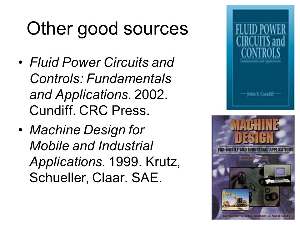 Other good sources Fluid Power Circuits and Controls: Fundamentals and Applications. 2002. Cundiff. CRC Press.