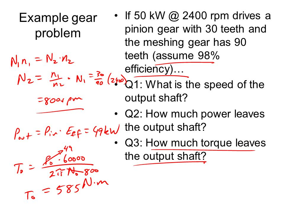 Example gear problem If 50 kW @ 2400 rpm drives a pinion gear with 30 teeth and the meshing gear has 90 teeth (assume 98% efficiency)…