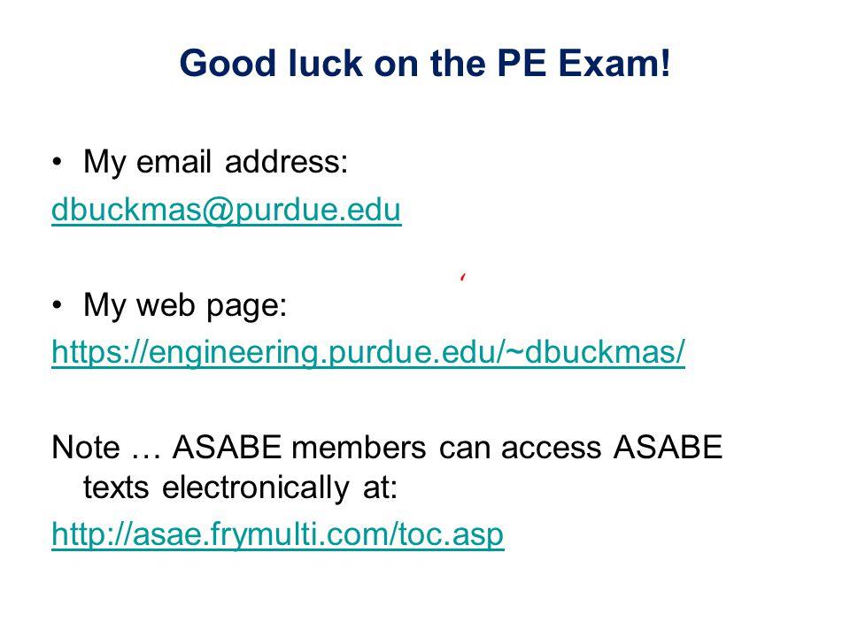 Good luck on the PE Exam! My email address: dbuckmas@purdue.edu