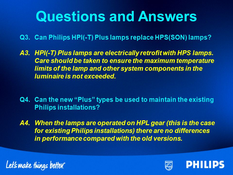 Questions and Answers Q3. Can Philips HPI(-T) Plus lamps replace HPS(SON) lamps A3. HPI(-T) Plus lamps are electrically retrofit with HPS lamps.